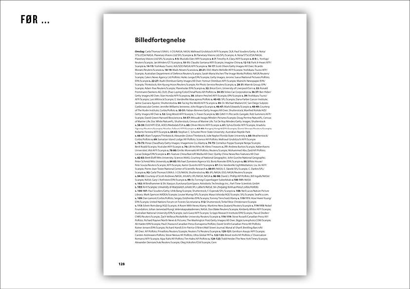 Illustreret Videnskab – Årbog redesign Billedfortegnelser FØR redesign. Illustreret Videnskabs årbog startede i 2002 og havde derfor pludselig over 10 år på bagen. Bogen trængte til at blive retænkt fuldstændig samt et altomfattende redesign. Sammen med journalist Tina Frederiksen blev jeg udstationeret i Bonniers Udviklingsafdeling, hvor vi fik givet bogen det tiltrængte løft både ide- og designmæssigt. Efterfølgende designede og layoutede jeg Årbogen 2013, 2014 og 2015 som ene grafiske designer. Alle årbøgerne udgives i et stort cross-border samarbejde og oversættes til norsk, svensk og finsk. Jeg har derfor også stået for sprogtilretningen og designtjek på alle 4 sprog. Til venstre ser du eksempler på hvordan årbogen så ud før redesignet og efter. Jeg var ansvarlig for hele bogens grafiske tilblivelse 3 år i træk: • Design og layout • Omslag • Mastersider • Indesignbibliotek • Designmanual • Cross-border optimeret design • Sprogtilretning på 4 sprog • Produktionsoptimering • Kontakt til redaktionerne i Norge, Sverige og Finland • Kontakt til logistik, marketingsafdelingen, online m.m.